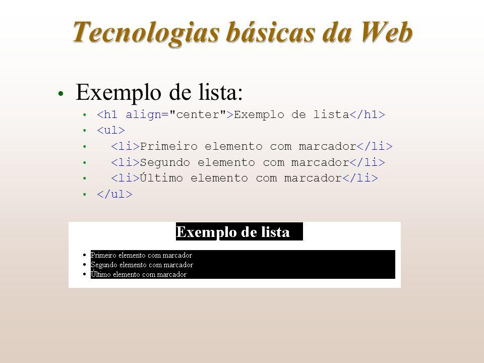 Tecnologias básicas da Web Exemplo de lista: Exemplo de lista Primeiro elemento com marcador Segundo elemento com marcador Último elemento com marcado