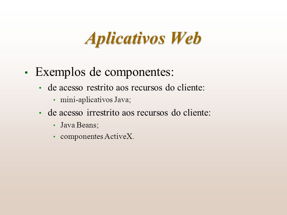 Aplicativos Web Exemplos de componentes: de acesso restrito aos recursos do cliente: mini-aplicativos Java; de acesso irrestrito aos recursos do clien