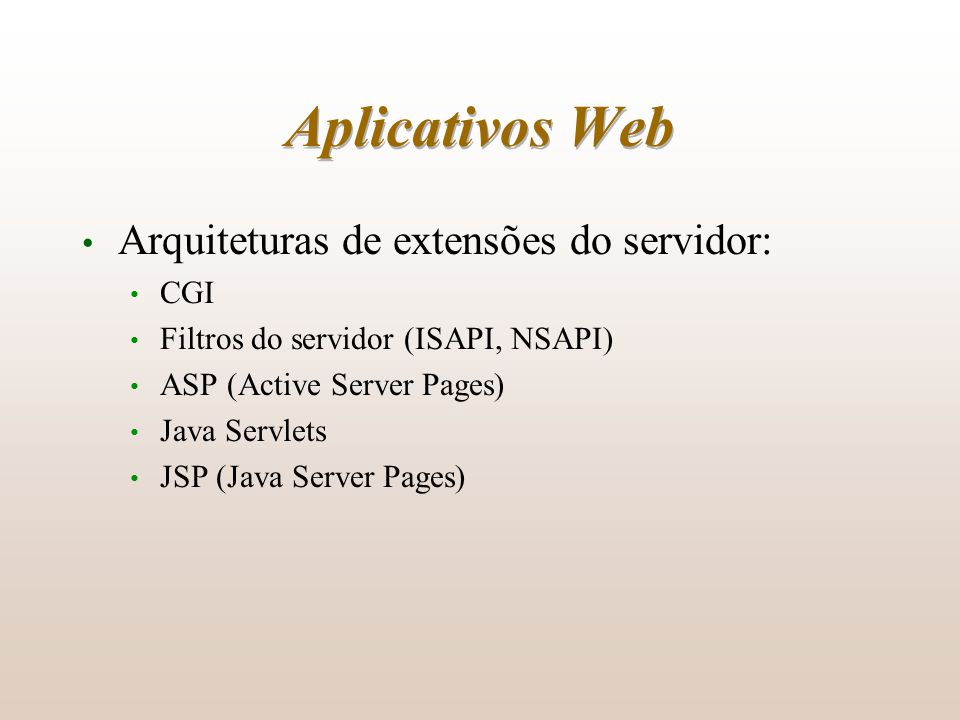 Aplicativos Web Arquiteturas de extensões do servidor: CGI Filtros do servidor (ISAPI, NSAPI) ASP (Active Server Pages) Java Servlets JSP (Java Server Pages)