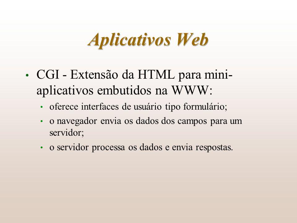 Aplicativos Web CGI - Extensão da HTML para mini- aplicativos embutidos na WWW: oferece interfaces de usuário tipo formulário; o navegador envia os da