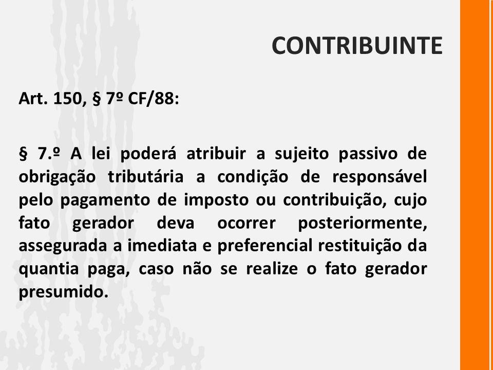 CONTRIBUINTE Art. 150, § 7º CF/88: § 7.º A lei poderá atribuir a sujeito passivo de obrigação tributária a condição de responsável pelo pagamento de i