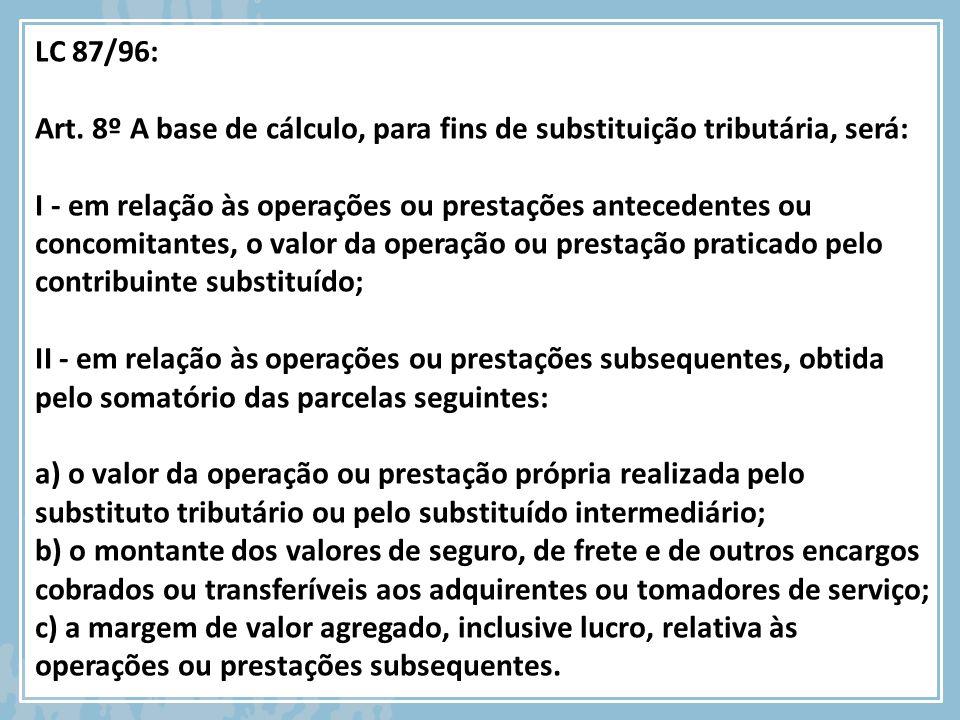 LC 87/96: Art. 8º A base de cálculo, para fins de substituição tributária, será: I - em relação às operações ou prestações antecedentes ou concomitant