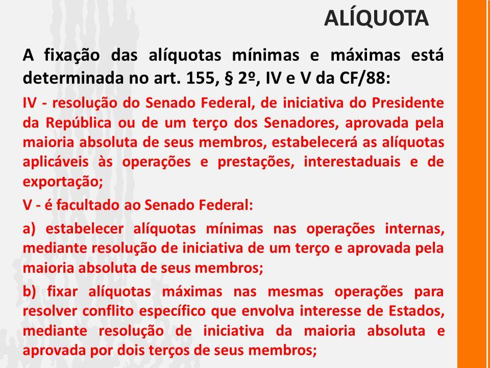 ALÍQUOTA A fixação das alíquotas mínimas e máximas está determinada no art. 155, § 2º, IV e V da CF/88: IV - resolução do Senado Federal, de iniciativ