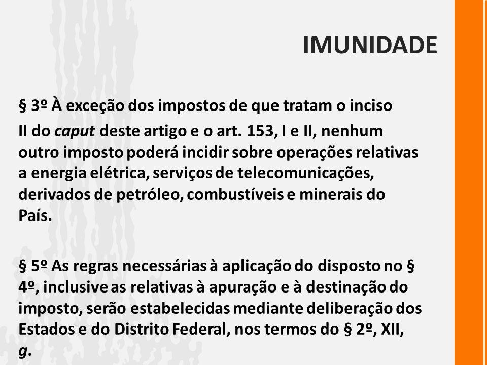 IMUNIDADE § 3º À exceção dos impostos de que tratam o inciso II do caput deste artigo e o art. 153, I e II, nenhum outro imposto poderá incidir sobre