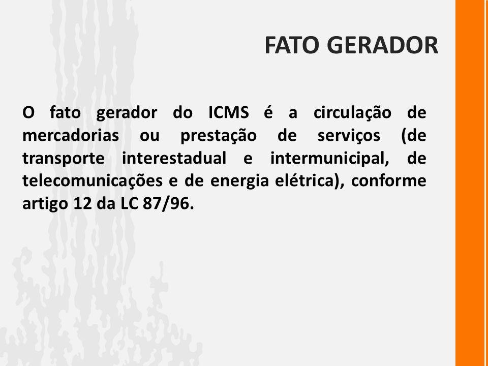 FATO GERADOR O fato gerador do ICMS é a circulação de mercadorias ou prestação de serviços (de transporte interestadual e intermunicipal, de telecomun