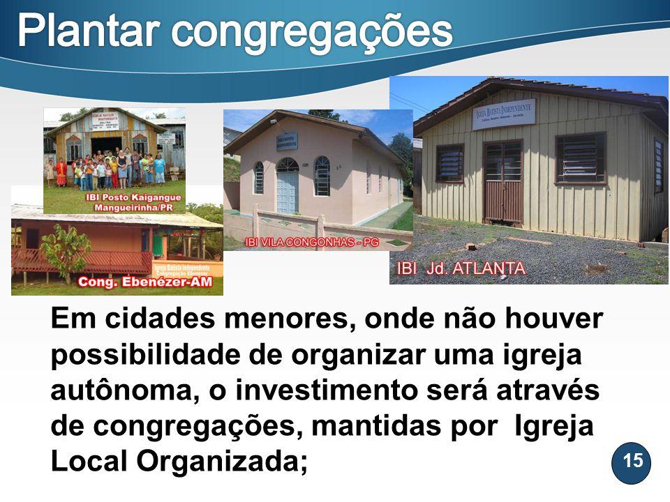 15 Em cidades menores, onde não houver possibilidade de organizar uma igreja autônoma, o investimento será através de congregações, mantidas por Igrej