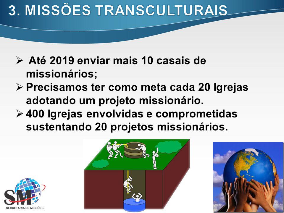 16 Até 2019 enviar mais 10 casais de missionários; Precisamos ter como meta cada 20 Igrejas adotando um projeto missionário. 400 Igrejas envolvidas e