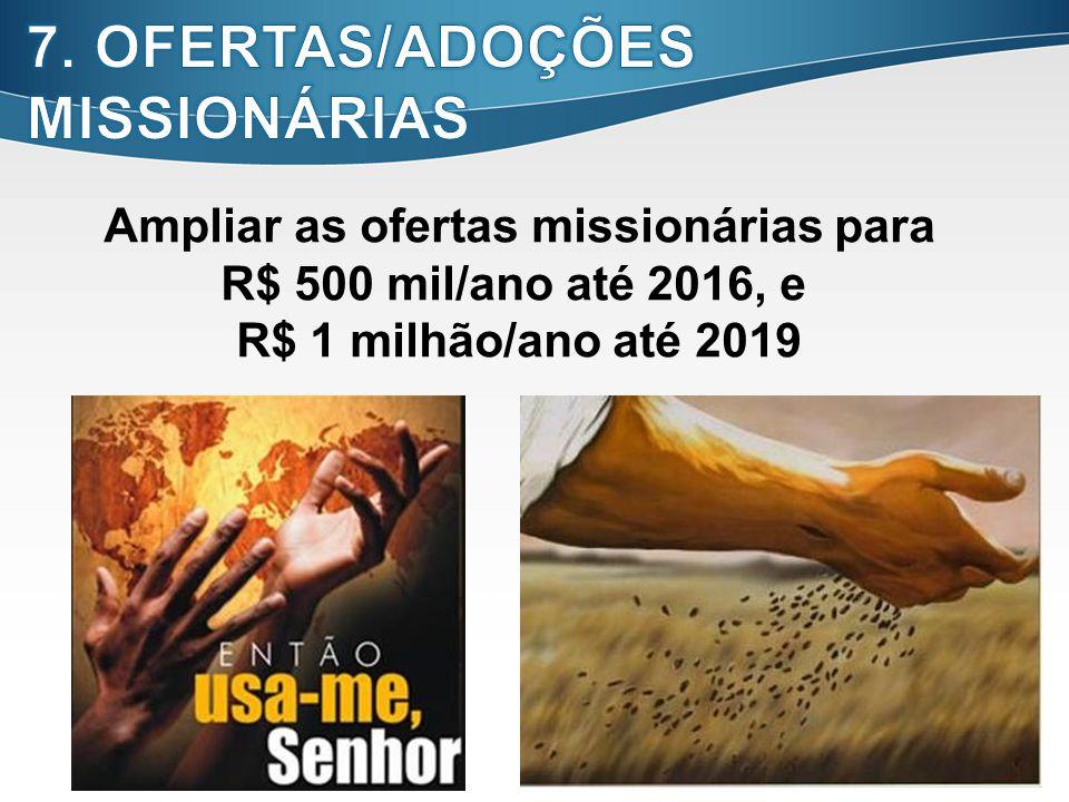 20 Ampliar as ofertas missionárias para R$ 500 mil/ano até 2016, e R$ 1 milhão/ano até 2019