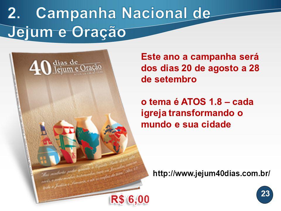 23 Este ano a campanha será dos dias 20 de agosto a 28 de setembro o tema é ATOS 1.8 – cada igreja transformando o mundo e sua cidade http://www.jejum