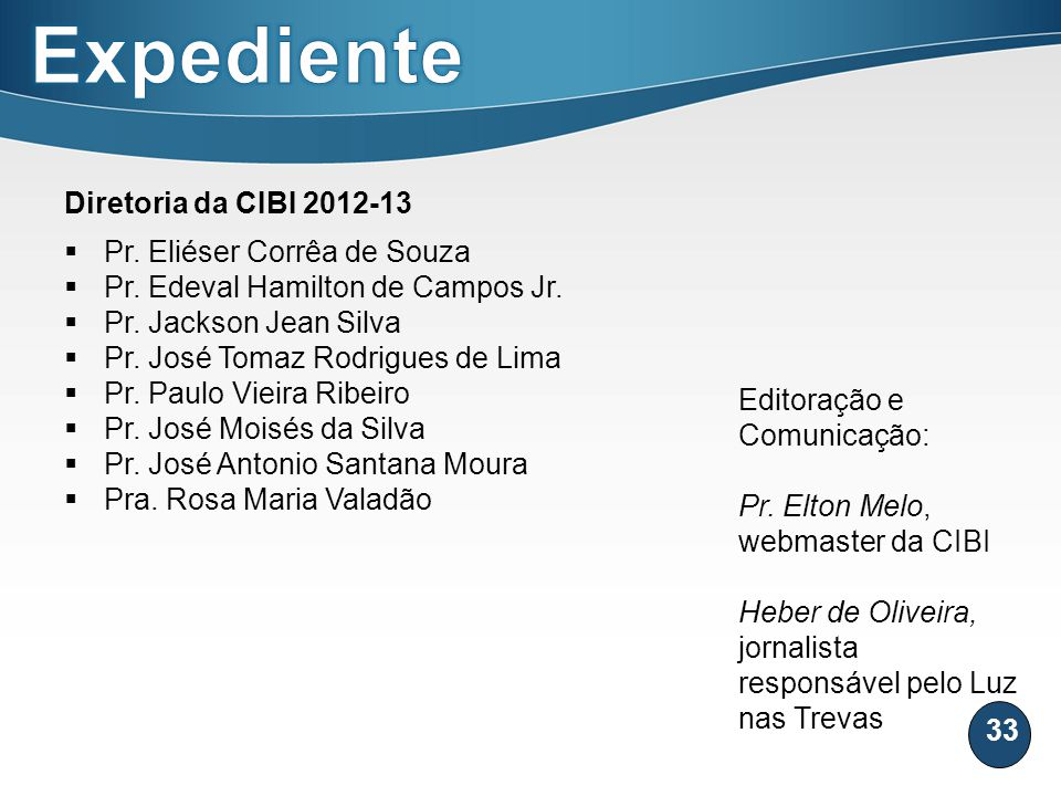 33 Diretoria da CIBI 2012-13 Pr. Eliéser Corrêa de Souza Pr. Edeval Hamilton de Campos Jr. Pr. Jackson Jean Silva Pr. José Tomaz Rodrigues de Lima Pr.