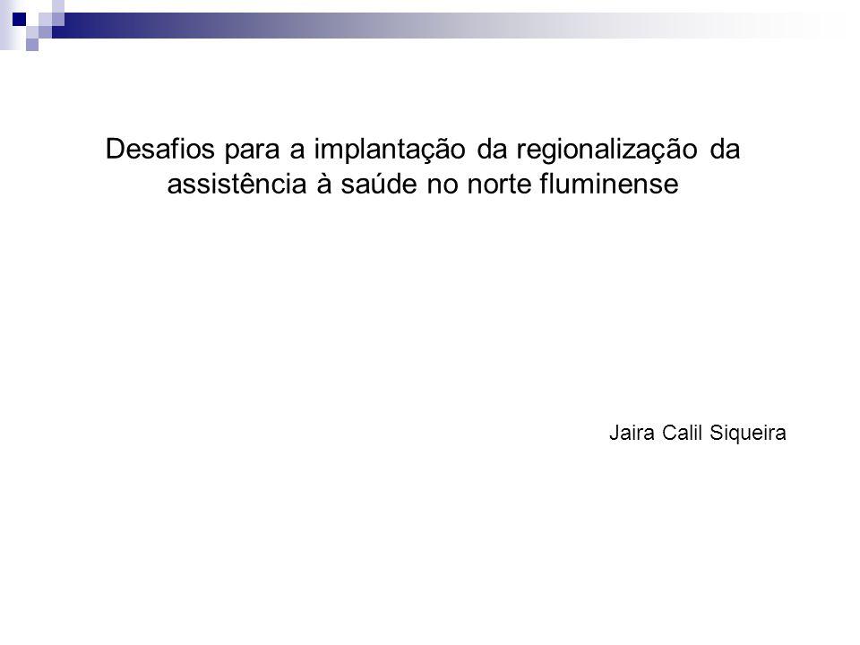 Desafios para a implantação da regionalização da assistência à saúde no norte fluminense Jaira Calil Siqueira