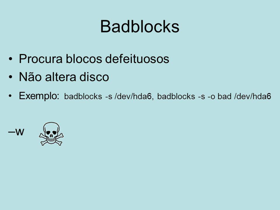 Badblocks Procura blocos defeituosos Não altera disco Exemplo: badblocks -s /dev/hda6, badblocks -s -o bad /dev/hda6 –w