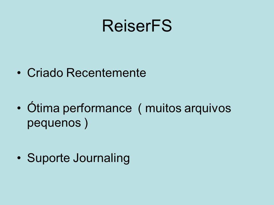 ReiserFS Criado Recentemente Ótima performance ( muitos arquivos pequenos ) Suporte Journaling