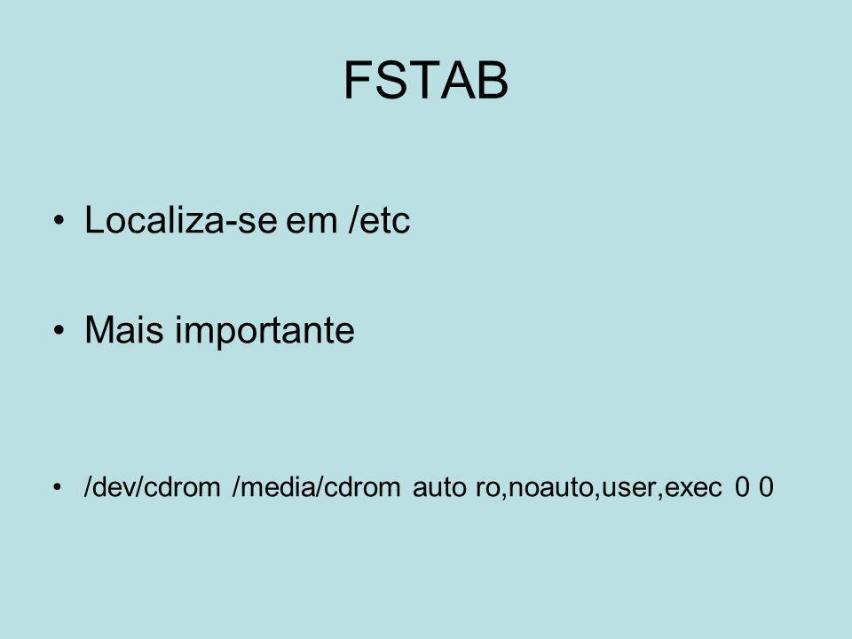 FSTAB Localiza-se em /etc Mais importante /dev/cdrom /media/cdrom auto ro,noauto,user,exec 0 0