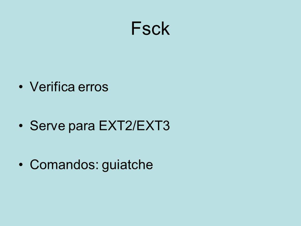 Fsck Verifica erros Serve para EXT2/EXT3 Comandos: guiatche