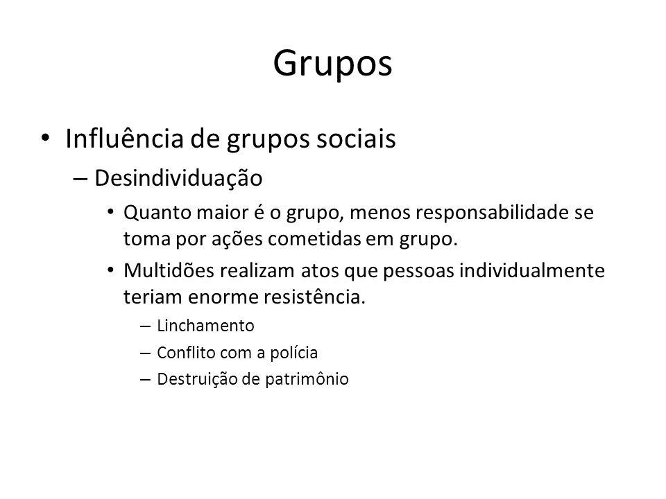 Grupos Influência de grupos sociais – Desindividuação Quanto maior é o grupo, menos responsabilidade se toma por ações cometidas em grupo. Multidões r