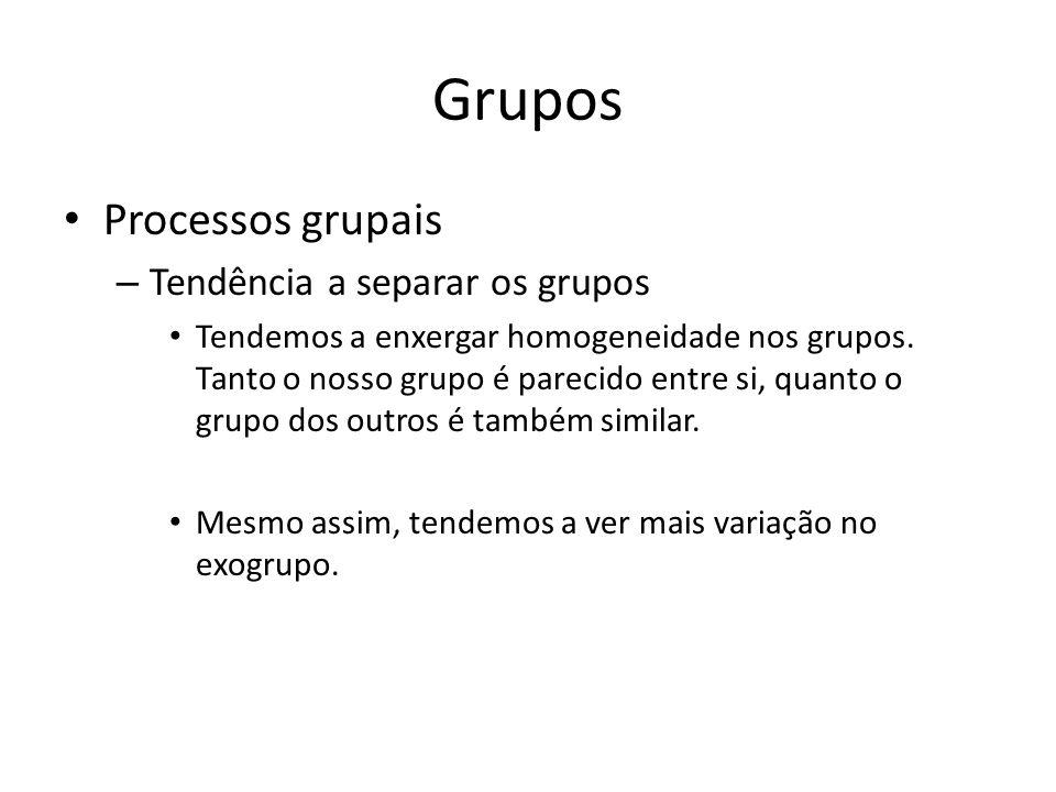 Grupos Processos grupais – Tendência a separar os grupos Tendemos a enxergar homogeneidade nos grupos. Tanto o nosso grupo é parecido entre si, quanto