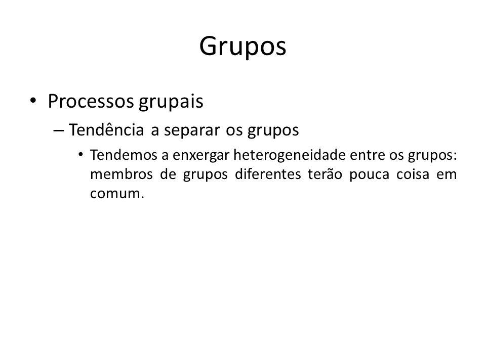 Grupos Processos grupais – Tendência a separar os grupos Tendemos a enxergar heterogeneidade entre os grupos: membros de grupos diferentes terão pouca