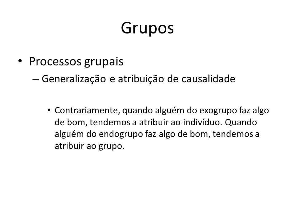 Grupos Processos grupais – Generalização e atribuição de causalidade Contrariamente, quando alguém do exogrupo faz algo de bom, tendemos a atribuir ao
