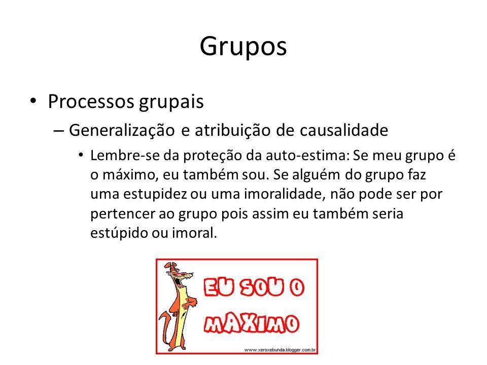 Grupos Processos grupais – Generalização e atribuição de causalidade Lembre-se da proteção da auto-estima: Se meu grupo é o máximo, eu também sou. Se