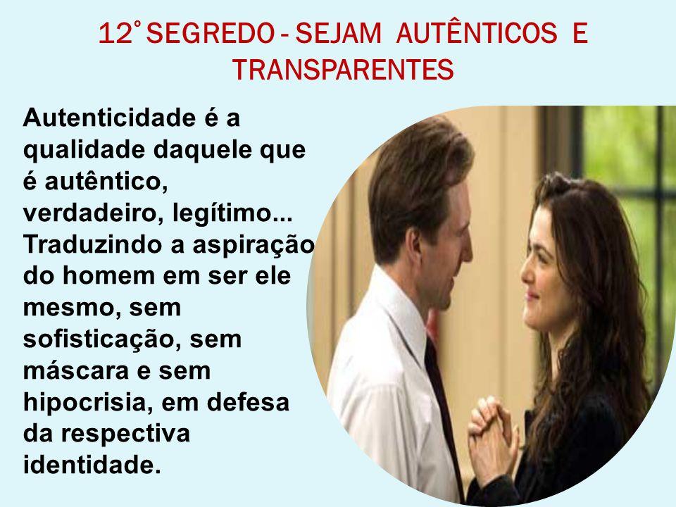12 º SEGREDO - SEJAM AUTÊNTICOS E TRANSPARENTES Autenticidade é a qualidade daquele que é autêntico, verdadeiro, legítimo... Traduzindo a aspiração do
