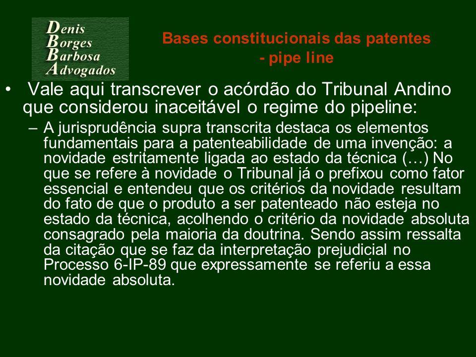 Bases constitucionais das patentes - pipe line Vale aqui transcrever o acórdão do Tribunal Andino que considerou inaceitável o regime do pipeline: –A