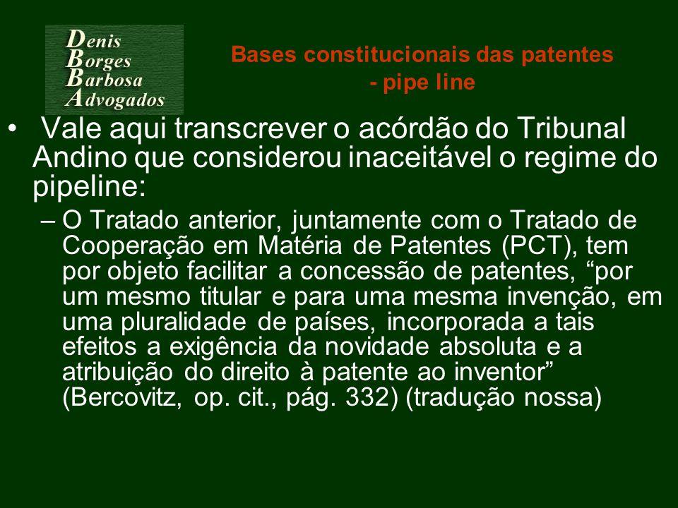 Bases constitucionais das patentes - pipe line Vale aqui transcrever o acórdão do Tribunal Andino que considerou inaceitável o regime do pipeline: –O