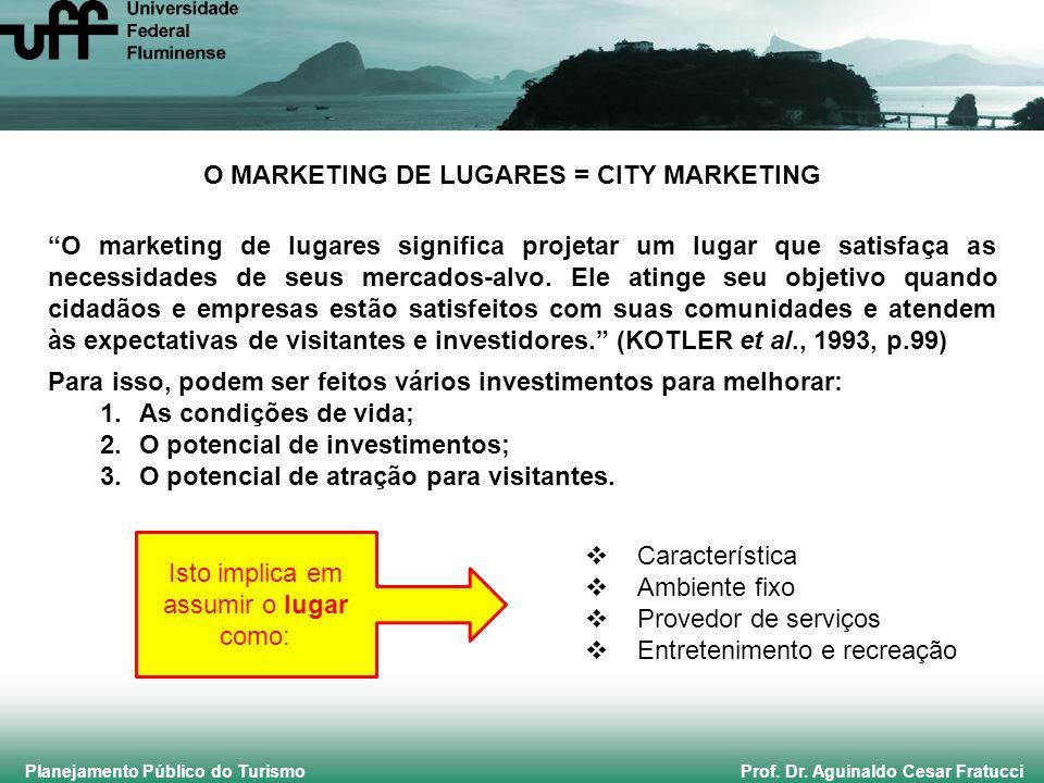 Planejamento Público do Turismo Prof. Dr. Aguinaldo Cesar Fratucci O MARKETING DE LUGARES = CITY MARKETING O marketing de lugares significa projetar u