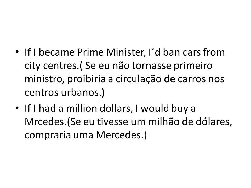 If I became Prime Minister, I´d ban cars from city centres.( Se eu não tornasse primeiro ministro, proibiria a circulação de carros nos centros urbano