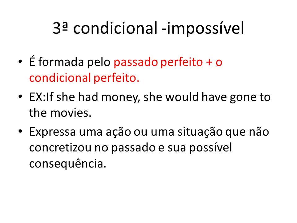 3ª condicional -impossível É formada pelo passado perfeito + o condicional perfeito. EX:If she had money, she would have gone to the movies. Expressa