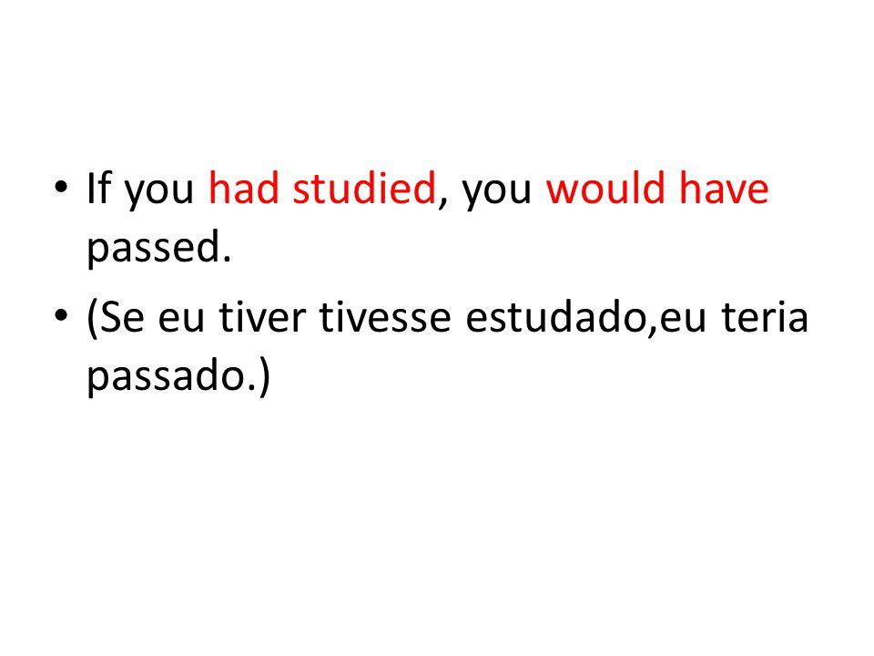 If you had studied, you would have passed. (Se eu tiver tivesse estudado,eu teria passado.)