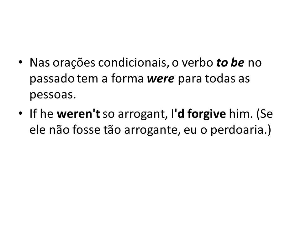 Nas orações condicionais, o verbo to be no passado tem a forma were para todas as pessoas. If he weren't so arrogant, I'd forgive him. (Se ele não fos