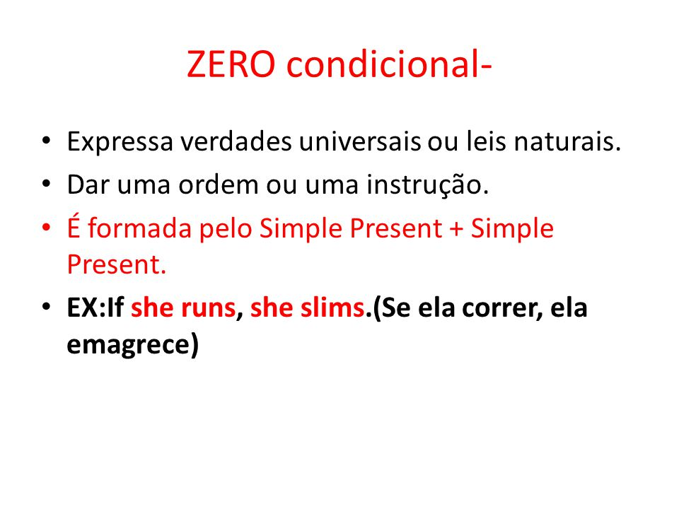 ZERO condicional- Expressa verdades universais ou leis naturais. Dar uma ordem ou uma instrução. É formada pelo Simple Present + Simple Present. EX:If