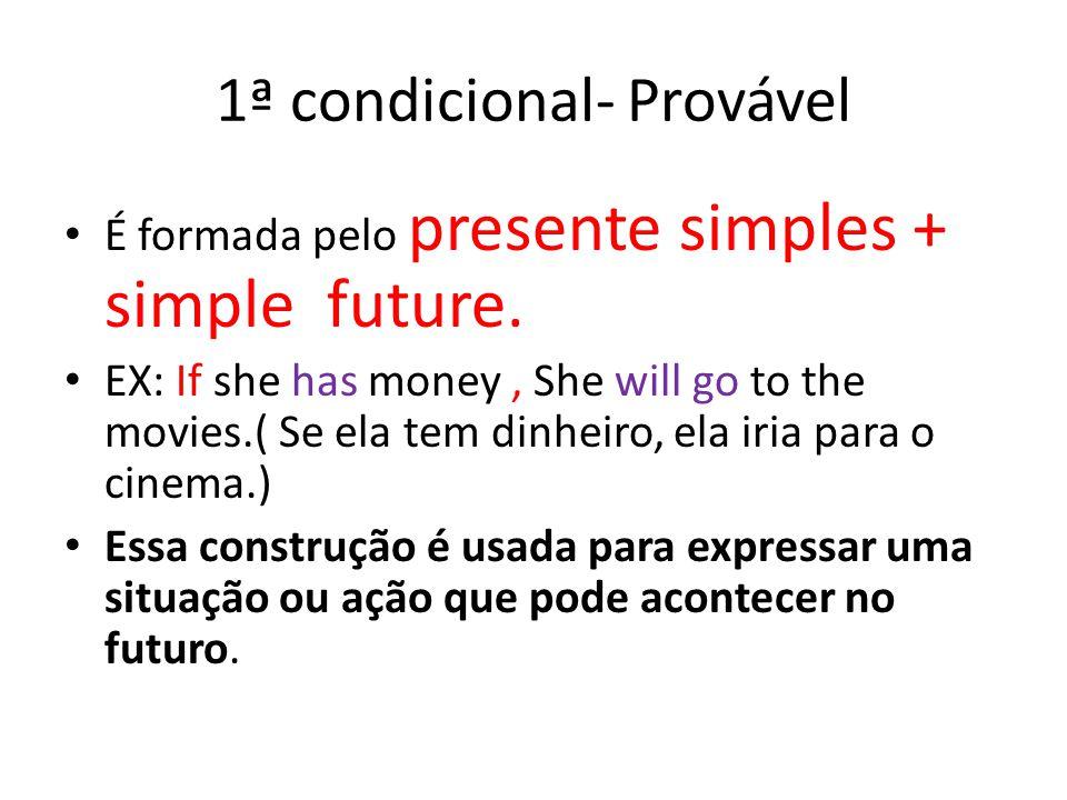 1ª condicional- Provável É formada pelo presente simples + simple future. EX: If she has money, She will go to the movies.( Se ela tem dinheiro, ela i