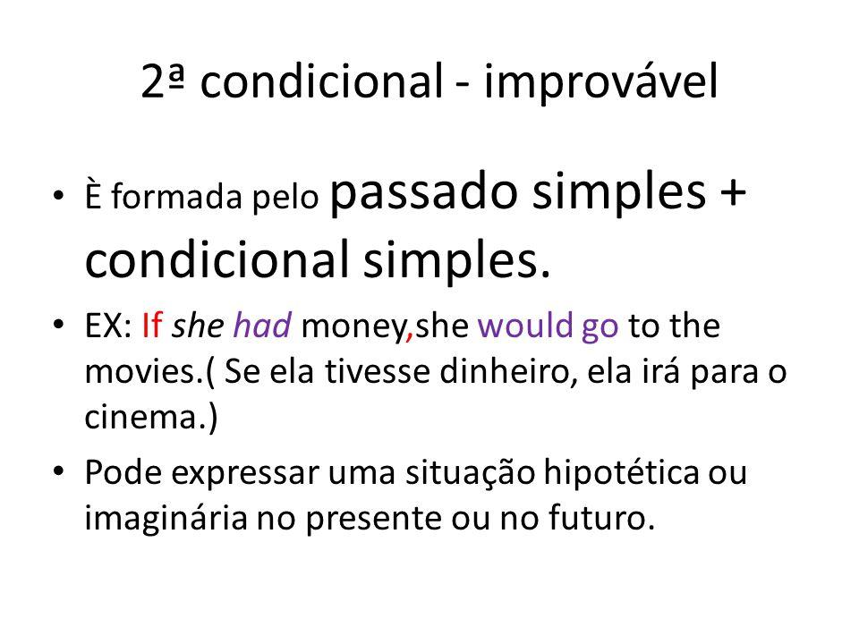 2ª condicional - improvável È formada pelo passado simples + condicional simples. EX: If she had money,she would go to the movies.( Se ela tivesse din
