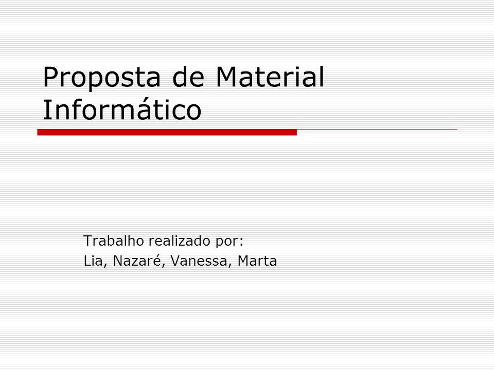 Proposta de Material Informático Trabalho realizado por: Lia, Nazaré, Vanessa, Marta