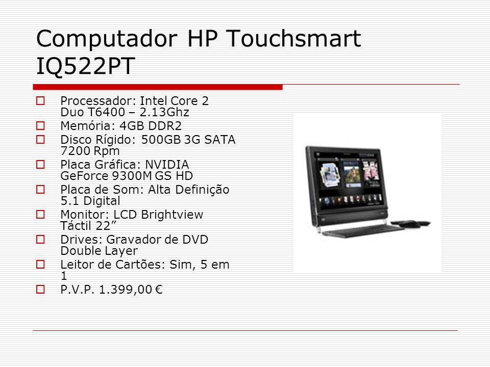 Computador HP Touchsmart IQ522PT Processador: Intel Core 2 Duo T6400 – 2.13Ghz Memória: 4GB DDR2 Disco Rígido: 500GB 3G SATA 7200 Rpm Placa Gráfica: NVIDIA GeForce 9300M GS HD Placa de Som: Alta Definição 5.1 Digital Monitor: LCD Brightview Táctil 22 Drives: Gravador de DVD Double Layer Leitor de Cartões: Sim, 5 em 1 P.V.P.