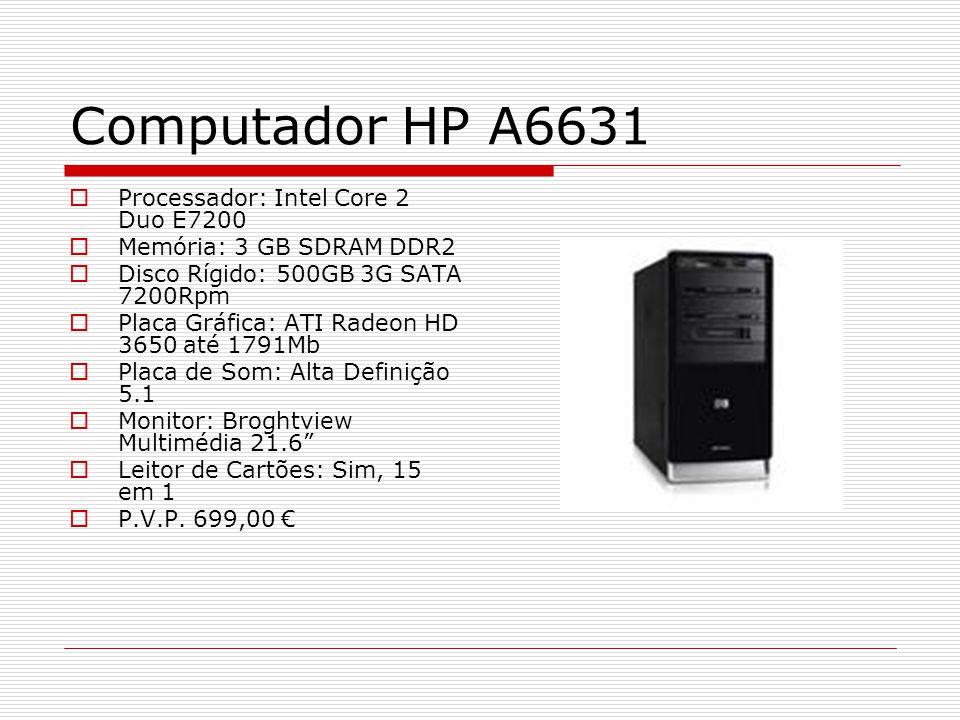 Computador HP A6631 Processador: Intel Core 2 Duo E7200 Memória: 3 GB SDRAM DDR2 Disco Rígido: 500GB 3G SATA 7200Rpm Placa Gráfica: ATI Radeon HD 3650 até 1791Mb Placa de Som: Alta Definição 5.1 Monitor: Broghtview Multimédia 21.6 Leitor de Cartões: Sim, 15 em 1 P.V.P.