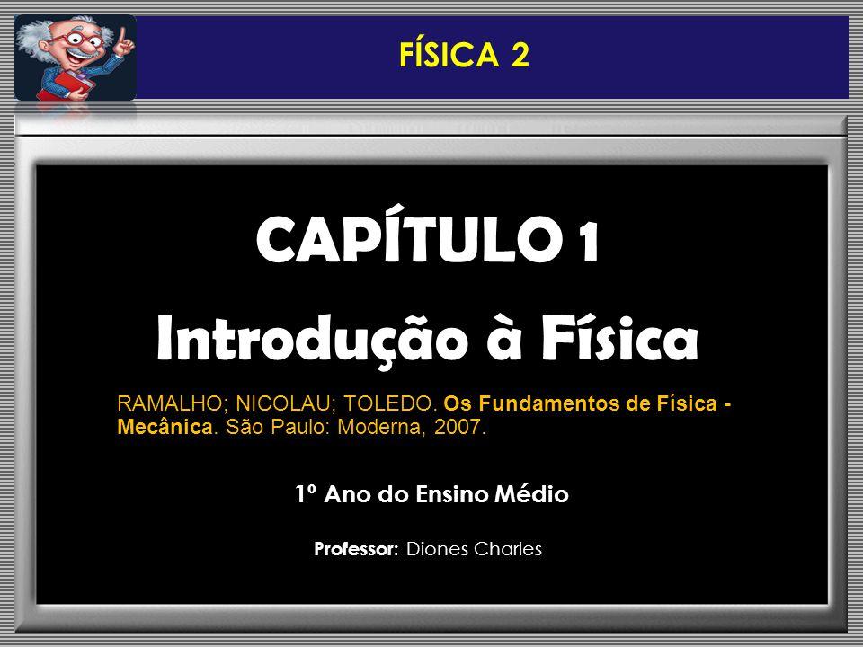 CAPÍTULO 1 Introdução à Física FÍSICA 2 RAMALHO; NICOLAU; TOLEDO. Os Fundamentos de Física - Mecânica. São Paulo: Moderna, 2007. 1º Ano do Ensino Médi