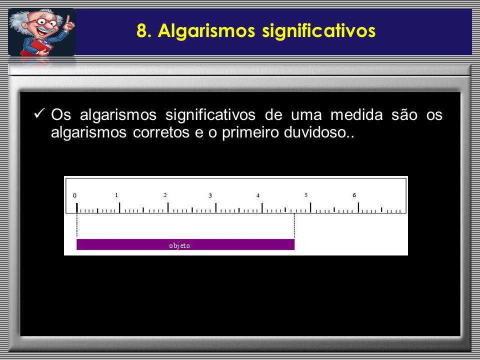 Os algarismos significativos de uma medida são os algarismos corretos e o primeiro duvidoso.. 8. Algarismos significativos