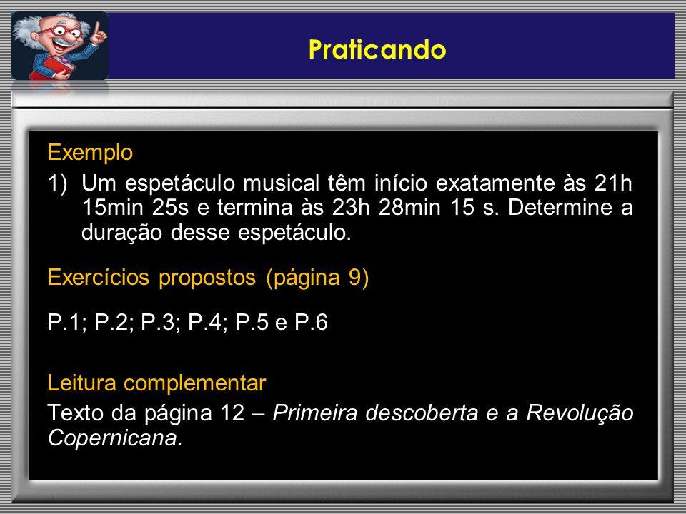 Praticando Exemplo 1)Um espetáculo musical têm início exatamente às 21h 15min 25s e termina às 23h 28min 15 s. Determine a duração desse espetáculo. E