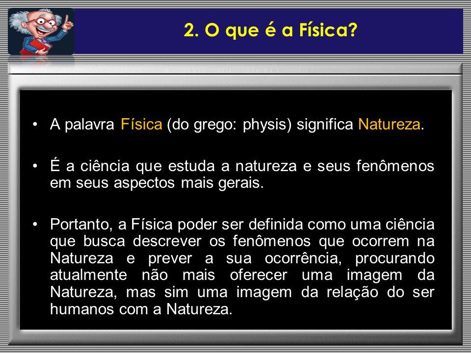 A palavra Física (do grego: physis) significa Natureza. É a ciência que estuda a natureza e seus fenômenos em seus aspectos mais gerais. Portanto, a F