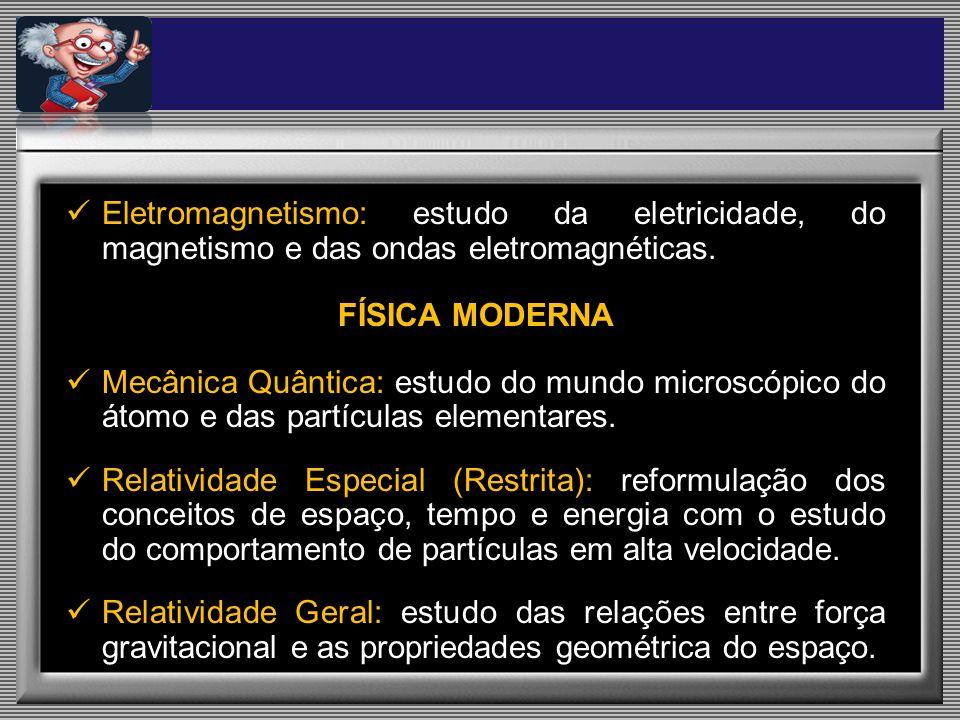 Eletromagnetismo: estudo da eletricidade, do magnetismo e das ondas eletromagnéticas. FÍSICA MODERNA Mecânica Quântica: estudo do mundo microscópico d