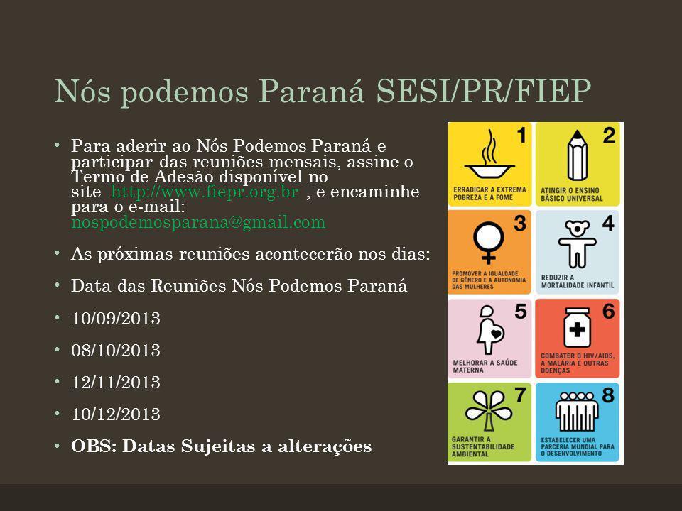 Nós podemos Paraná SESI/PR/FIEP Para aderir ao Nós Podemos Paraná e participar das reuniões mensais, assine o Termo de Adesão disponível no site http://www.fiepr.org.br, e encaminhe para o e-mail: nospodemosparana@gmail.com As próximas reuniões acontecerão nos dias: Data das Reuniões Nós Podemos Paraná 10/09/2013 08/10/2013 12/11/2013 10/12/2013 OBS: Datas Sujeitas a alterações