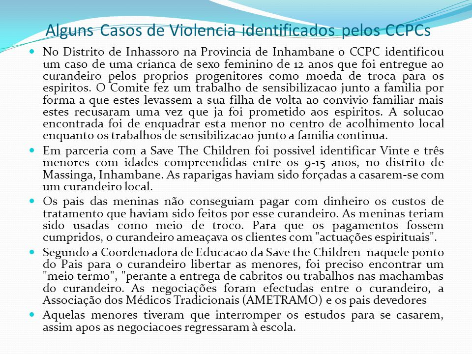 Alguns Casos de Violencia identificados pelos CCPCs No Distrito de Inhassoro na Provincia de Inhambane o CCPC identificou um caso de uma crianca de sexo feminino de 12 anos que foi entregue ao curandeiro pelos proprios progenitores como moeda de troca para os espiritos.