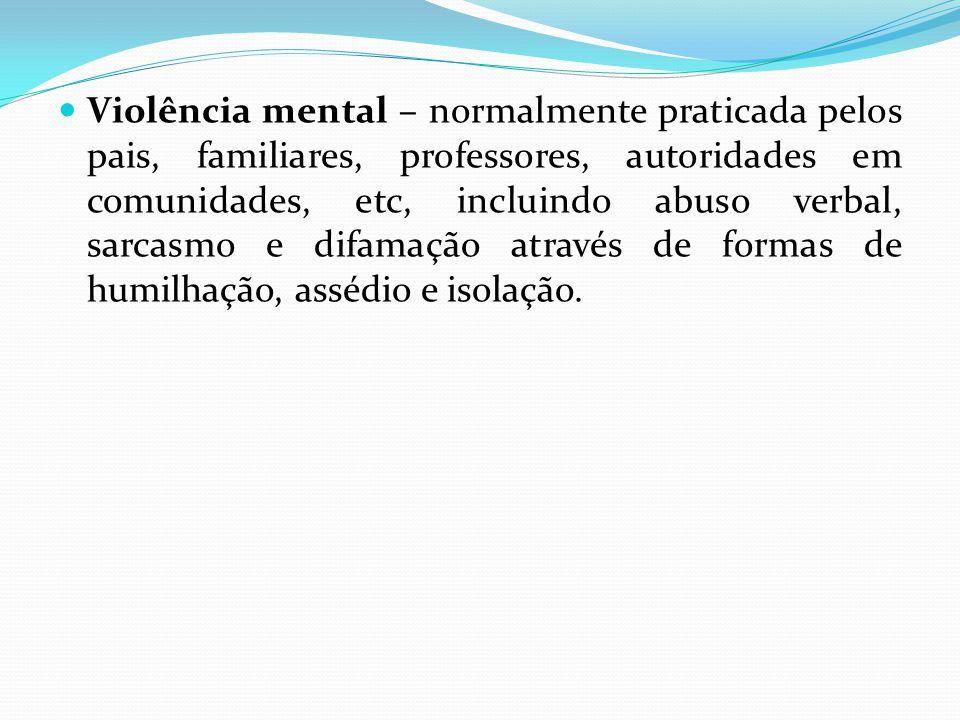 Violência mental – normalmente praticada pelos pais, familiares, professores, autoridades em comunidades, etc, incluindo abuso verbal, sarcasmo e difamação através de formas de humilhação, assédio e isolação.