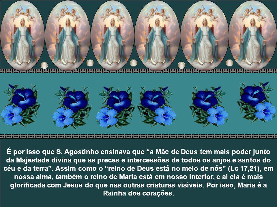Diz S. Bernardino de Sena: Desde o momento em que Maria aceitou ser Mãe do Verbo Eterno, mereceu tornar-se Rainha do mundo e de todas as criaturas...
