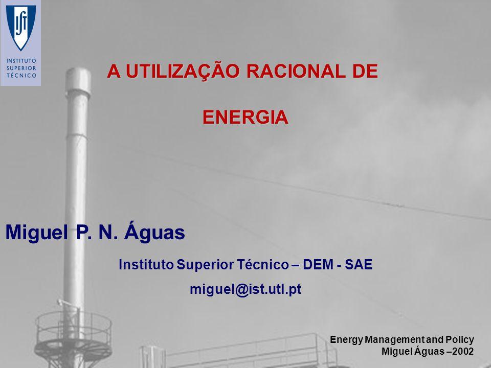 Energy Management and Policy Miguel Águas –2002 A UTILIZAÇÃO RACIONAL DE ENERGIA Miguel P. N. Águas Instituto Superior Técnico – DEM - SAE miguel@ist.
