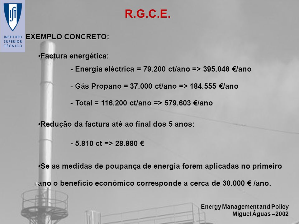 Energy Management and Policy Miguel Águas –2002 R.G.C.E. EXEMPLO CONCRETO: Factura energética:Factura energética: - Energia eléctrica = 79.200 ct/ano
