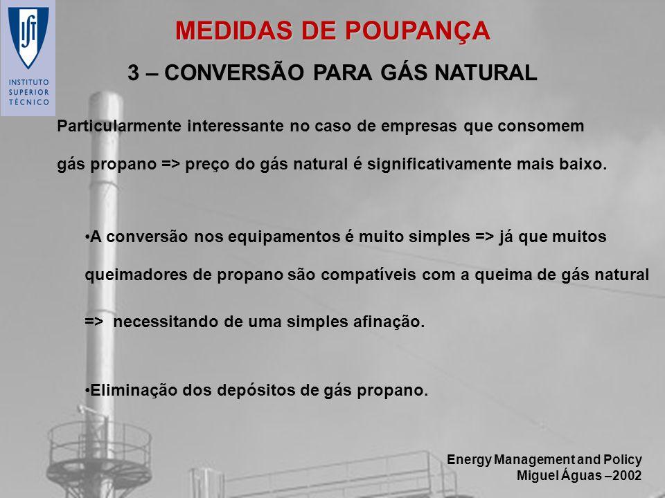 Energy Management and Policy Miguel Águas –2002 3 – CONVERSÃO PARA GÁS NATURAL Particularmente interessante no caso de empresas que consomem gás propa